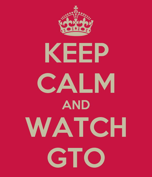 KEEP CALM AND WATCH GTO