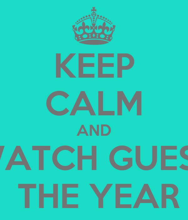 KEEP CALM AND WATCH GUESS  THE YEAR