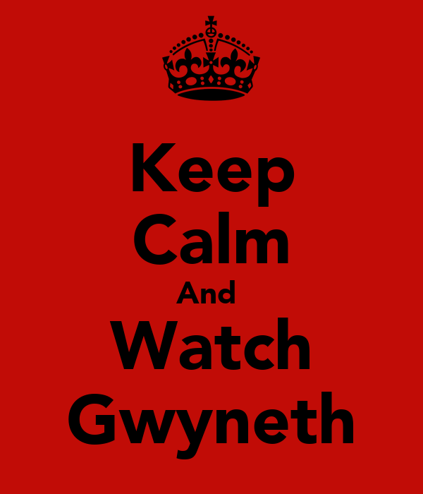 Keep Calm And  Watch Gwyneth