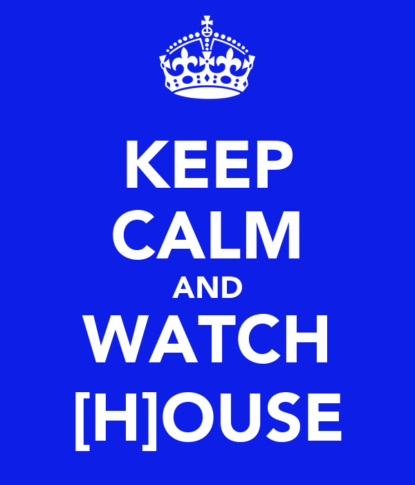 KEEP CALM AND WATCH [H]OUSE