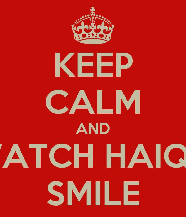 KEEP CALM AND WATCH HAIQA SMILE