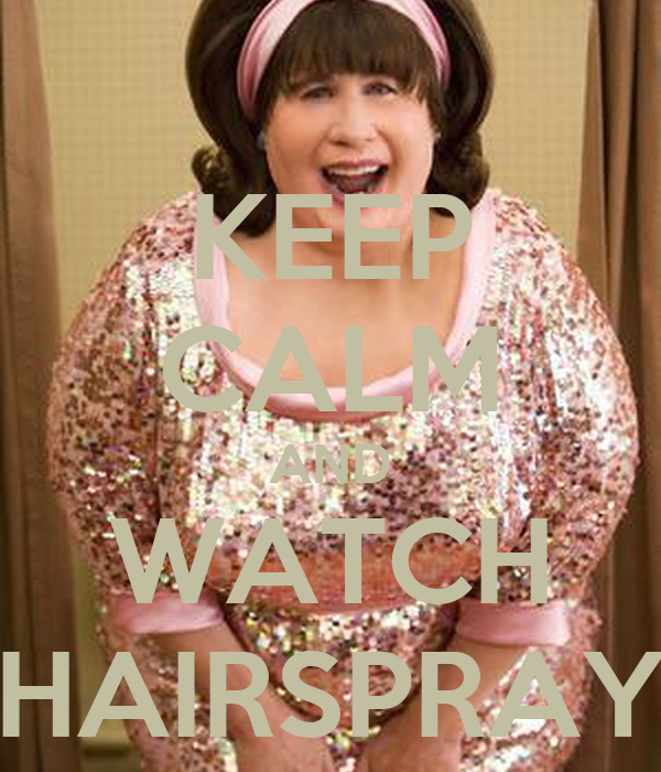 KEEP CALM AND WATCH HAIRSPRAY