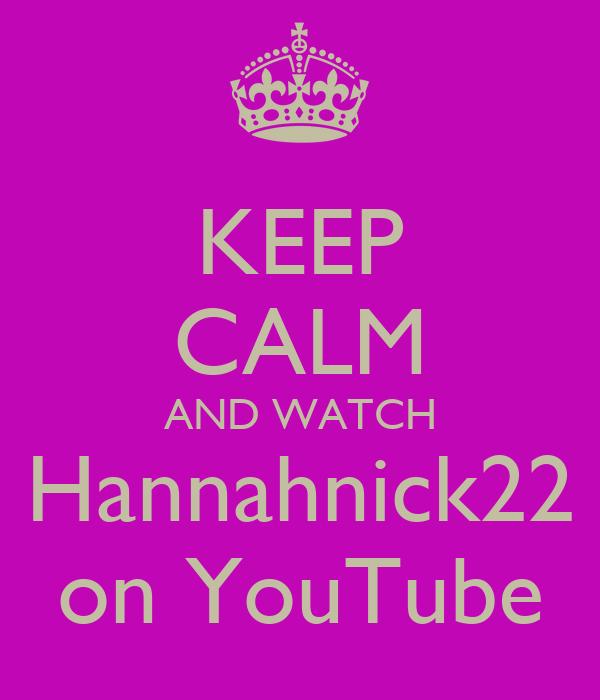 KEEP CALM AND WATCH Hannahnick22 on YouTube