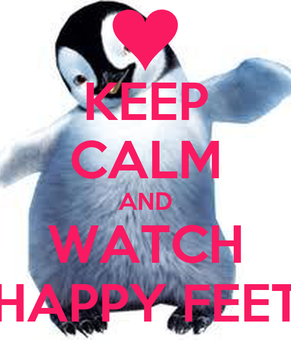 KEEP CALM AND WATCH HAPPY FEET