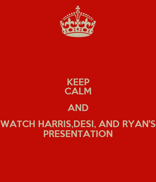 KEEP CALM AND WATCH HARRIS,DESI, AND RYAN'S PRESENTATION