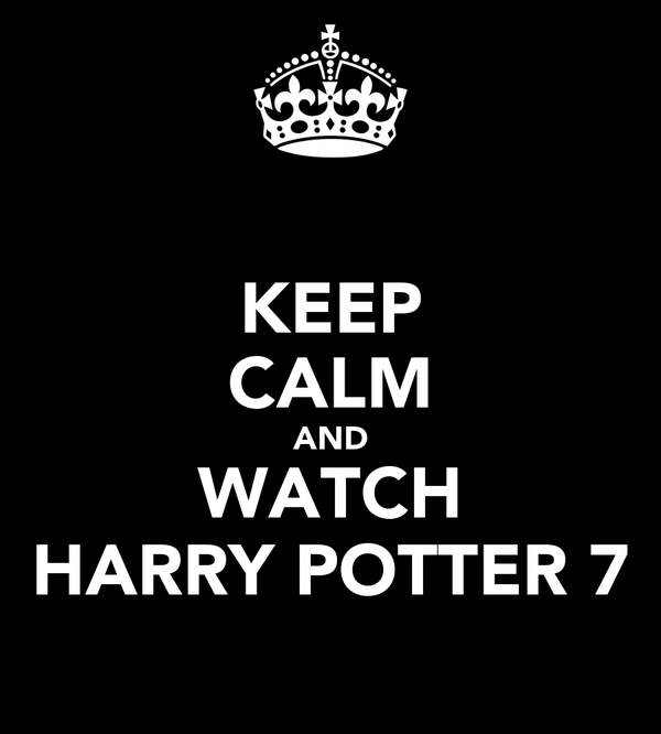 KEEP CALM AND WATCH HARRY POTTER 7