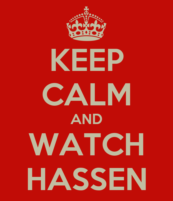 KEEP CALM AND WATCH HASSEN