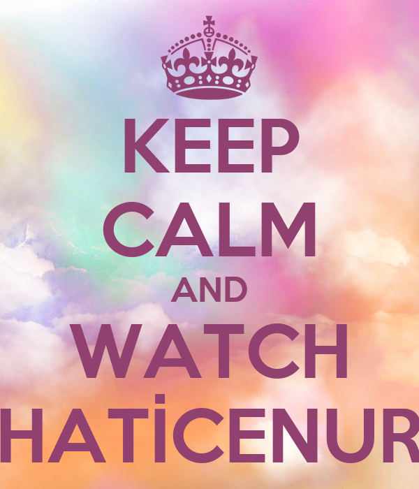 KEEP CALM AND WATCH HATİCENUR