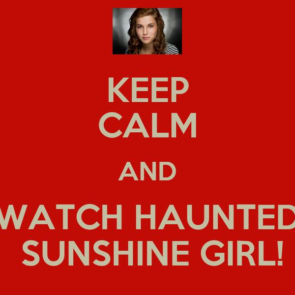 KEEP CALM AND WATCH HAUNTED  SUNSHINE GIRL!