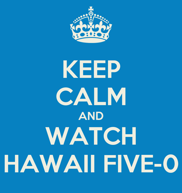 KEEP CALM AND WATCH HAWAII FIVE-0