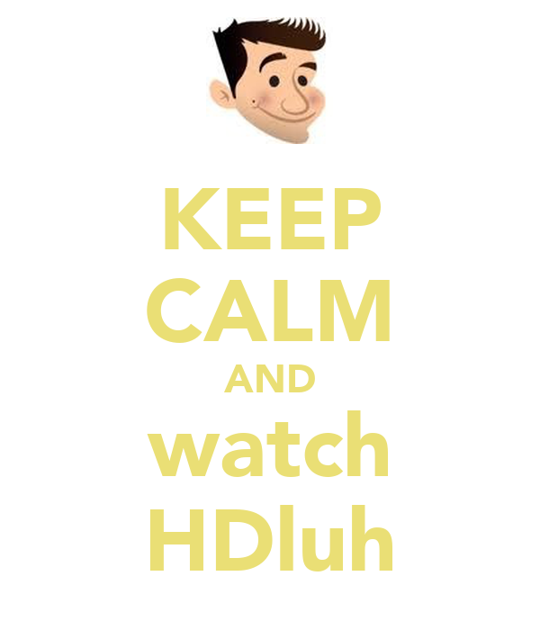 KEEP CALM AND watch HDluh