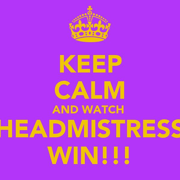 KEEP CALM AND WATCH  HEADMISTRESS WIN!!!