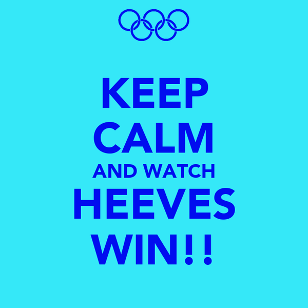 KEEP CALM AND WATCH HEEVES WIN!!