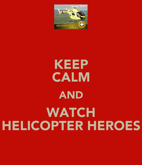 KEEP CALM AND WATCH HELICOPTER HEROES