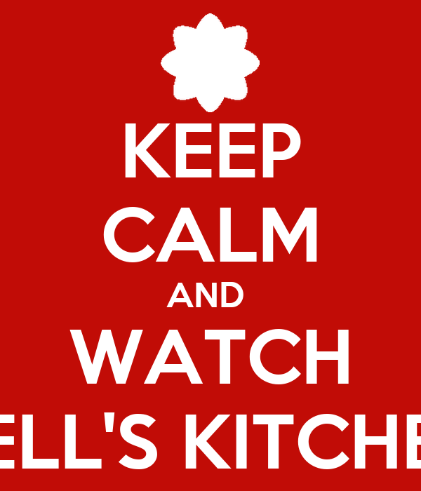 KEEP CALM AND  WATCH HELL'S KITCHEN
