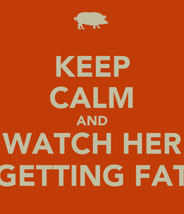 KEEP CALM AND WATCH HER GETTING FAT