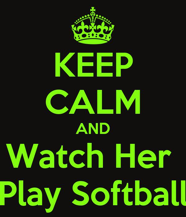 KEEP CALM AND Watch Her  Play Softball