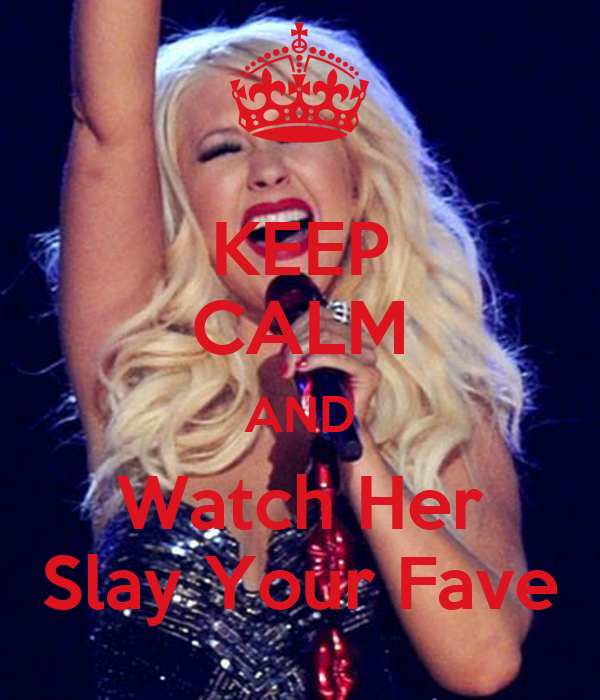 KEEP CALM AND Watch Her Slay Your Fave
