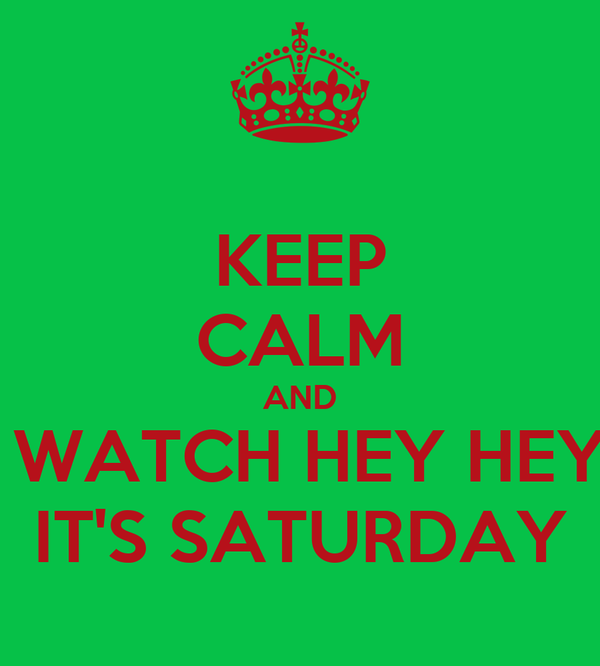KEEP CALM AND  WATCH HEY HEY IT'S SATURDAY