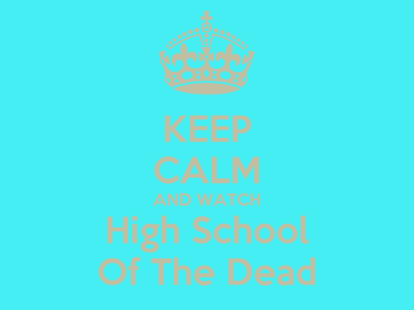 KEEP CALM AND WATCH High School Of The Dead