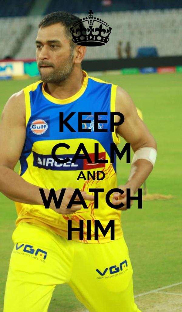 KEEP CALM AND WATCH HIM