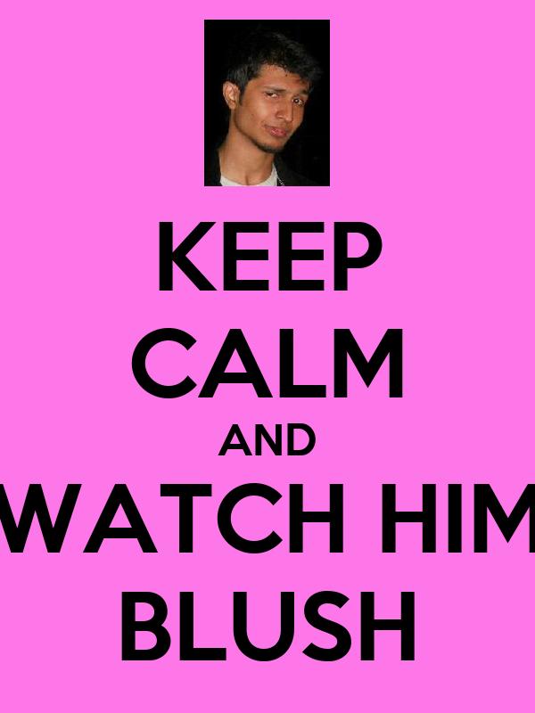KEEP CALM AND WATCH HIM BLUSH