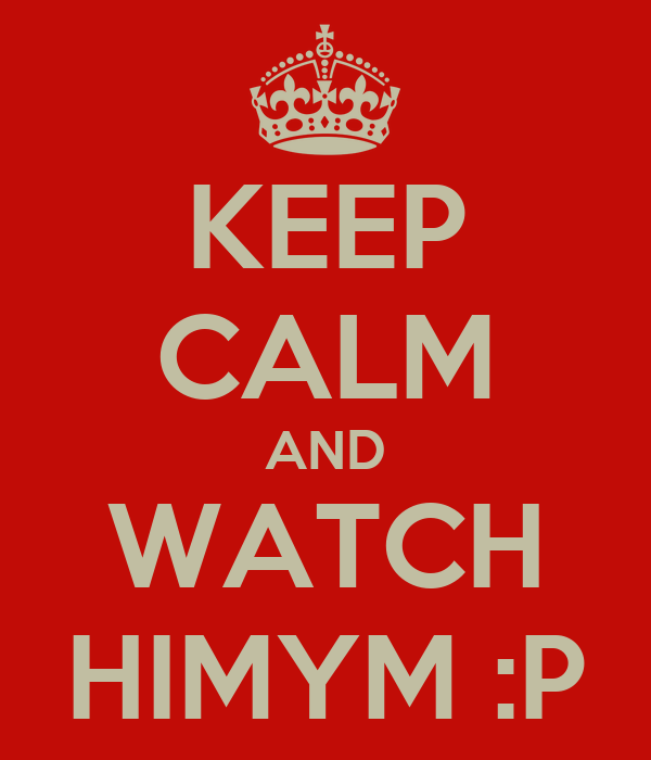KEEP CALM AND WATCH HIMYM :P