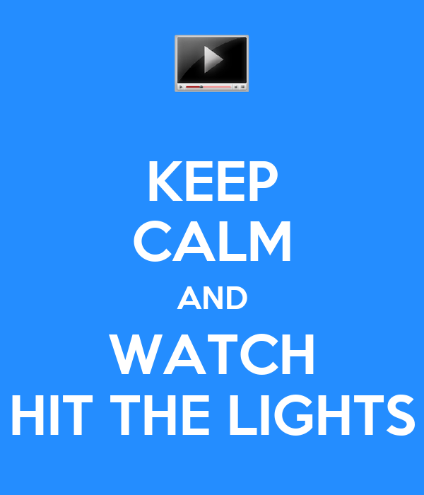 KEEP CALM AND WATCH HIT THE LIGHTS