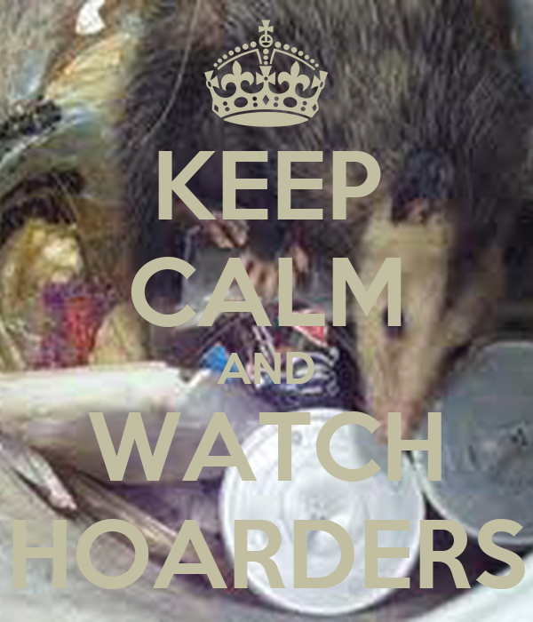 KEEP CALM AND WATCH HOARDERS