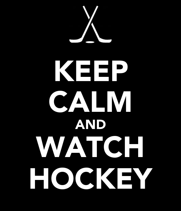KEEP CALM AND WATCH HOCKEY