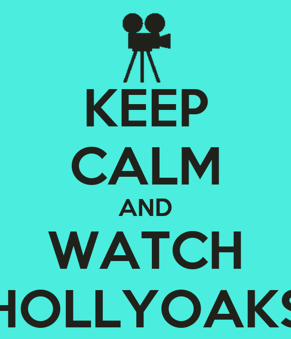KEEP CALM AND WATCH HOLLYOAKS