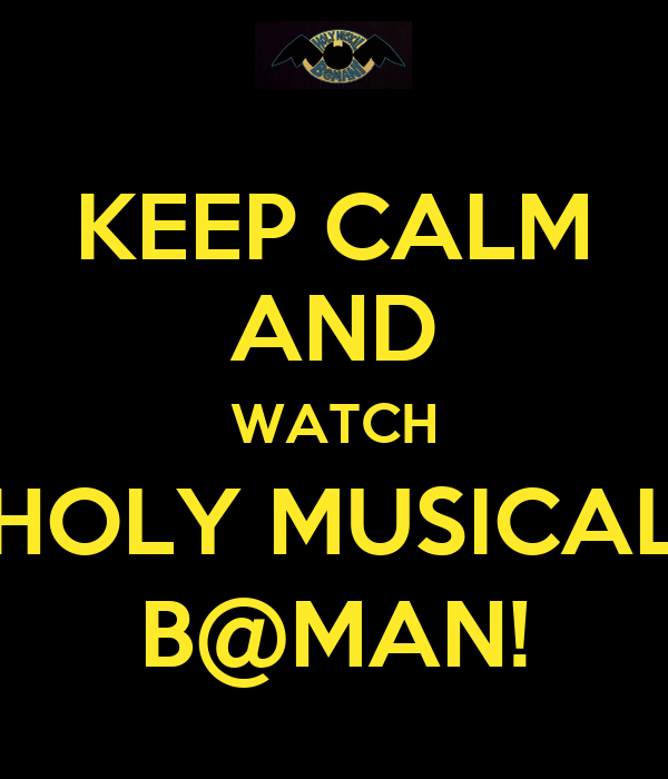 KEEP CALM AND WATCH HOLY MUSICAL B@MAN!