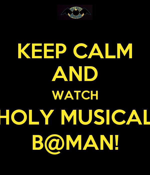 KEEP CALM AND WATCH HOLY MUSICAL B@MAN!