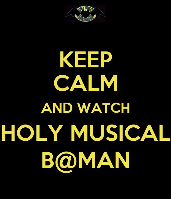 KEEP CALM AND WATCH HOLY MUSICAL B@MAN