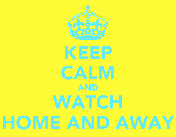 KEEP CALM AND WATCH HOME AND AWAY