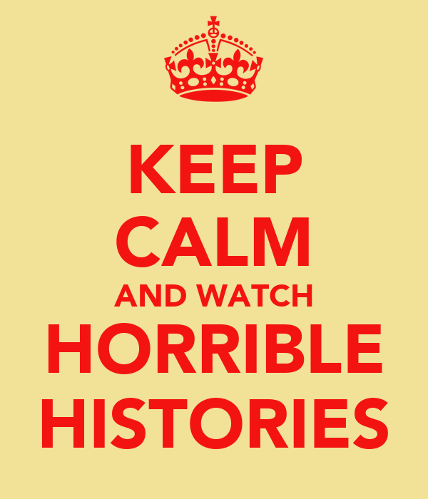 KEEP CALM AND WATCH HORRIBLE HISTORIES
