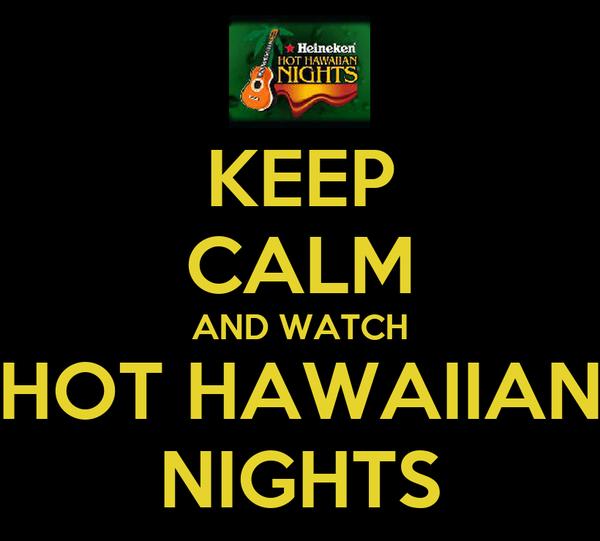 KEEP CALM AND WATCH HOT HAWAIIAN NIGHTS
