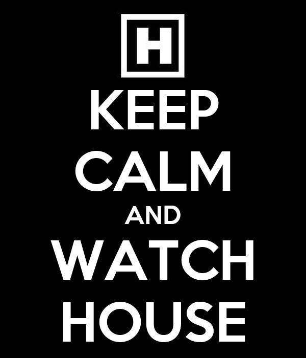 KEEP CALM AND WATCH HOUSE