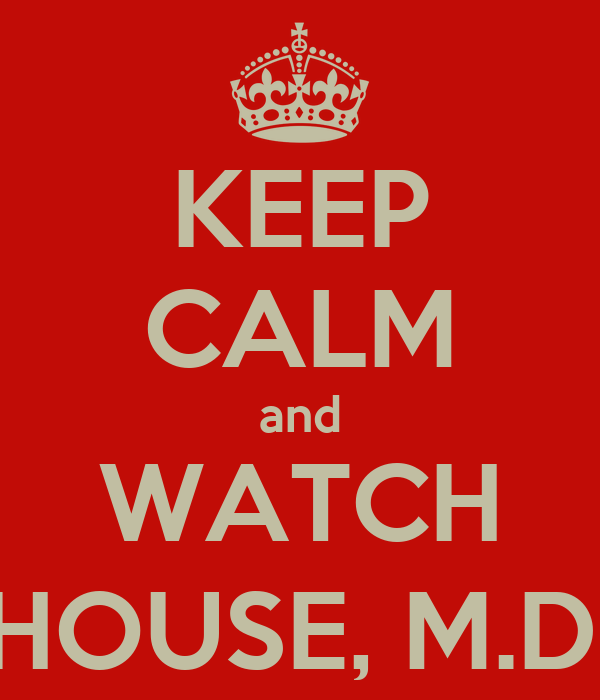 KEEP CALM and WATCH HOUSE, M.D.