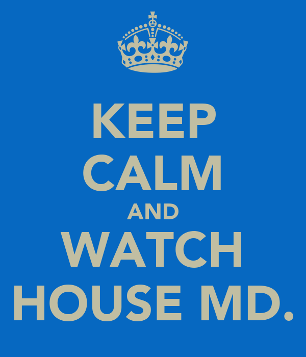 KEEP CALM AND WATCH HOUSE MD.