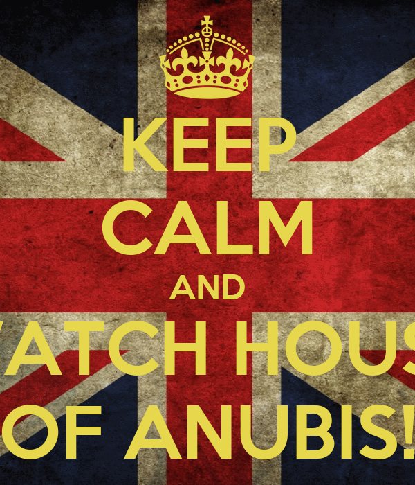KEEP CALM AND WATCH HOUSE OF ANUBIS!
