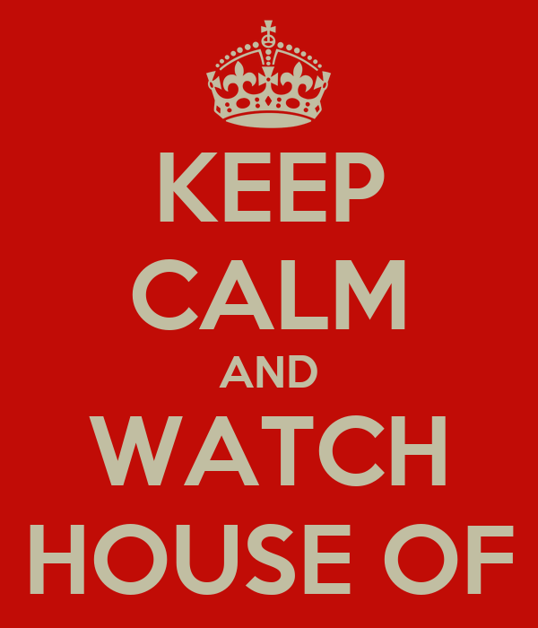 KEEP CALM AND WATCH HOUSE OF