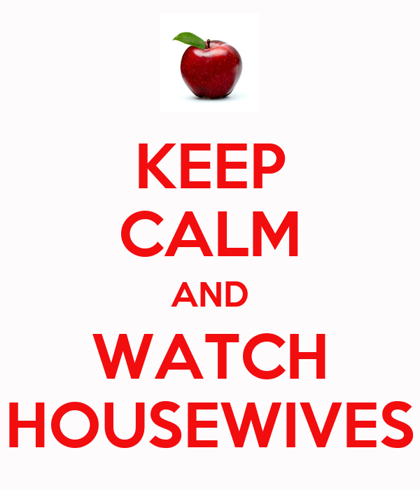 KEEP CALM AND WATCH HOUSEWIVES