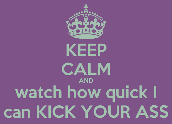 KEEP CALM AND watch how quick I can KICK YOUR ASS