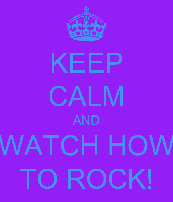 KEEP CALM AND WATCH HOW TO ROCK!