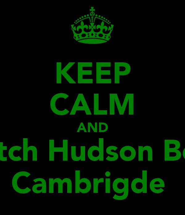 KEEP CALM AND Watch Hudson Beat  Cambrigde