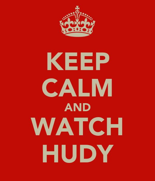 KEEP CALM AND WATCH HUDY