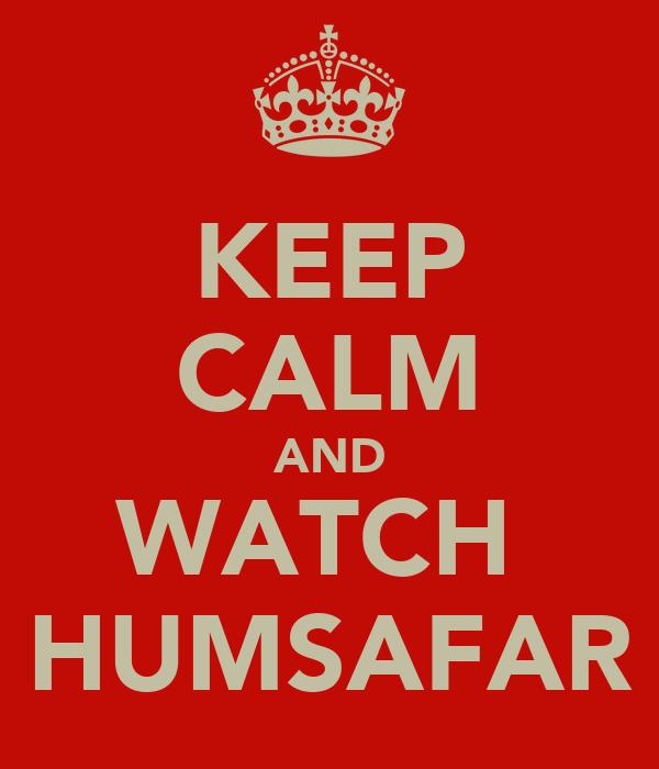 KEEP CALM AND WATCH   HUMSAFAR