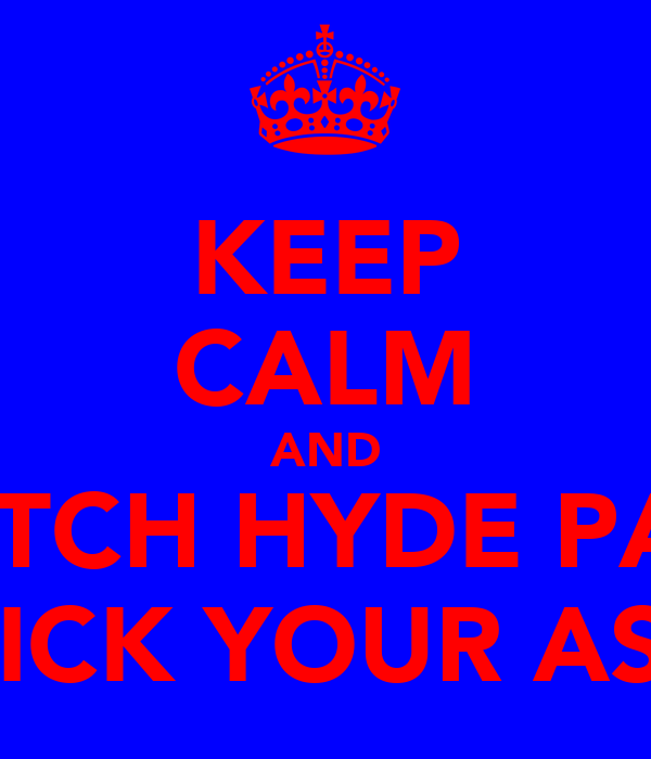 KEEP CALM AND WATCH HYDE PARK KICK YOUR ASS