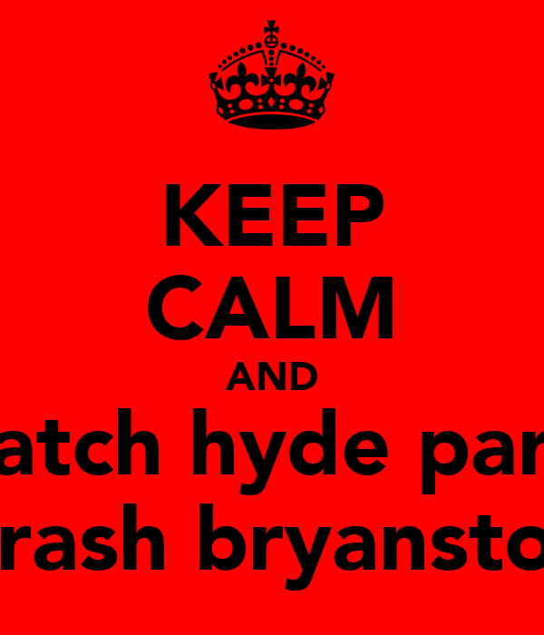 KEEP CALM AND watch hyde park  thrash bryanston